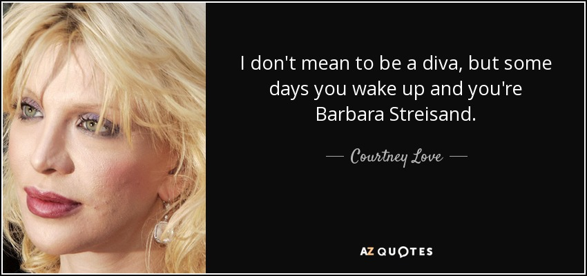 I don't mean to be a diva, but some days you wake up and you're Barbara Streisand. - Courtney Love