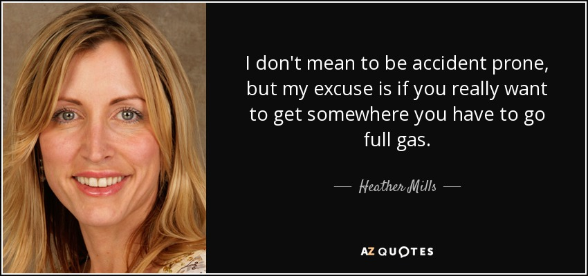 I don't mean to be accident prone, but my excuse is if you really want to get somewhere you have to go full gas. - Heather Mills