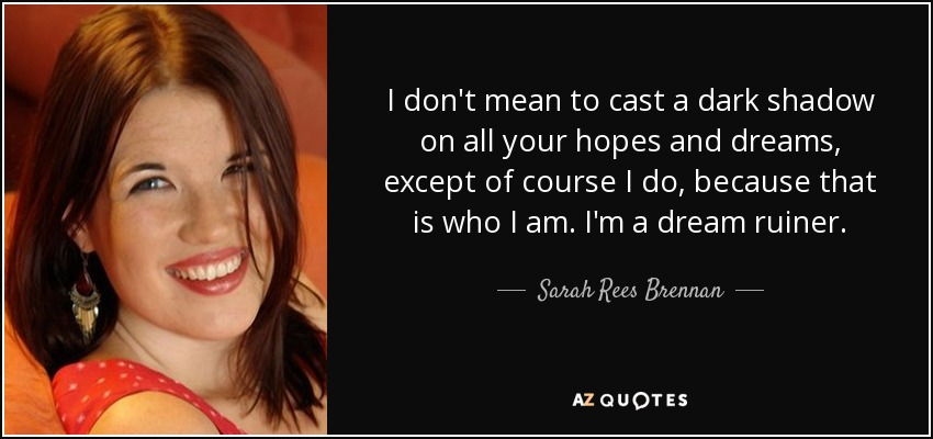 I don't mean to cast a dark shadow on all your hopes and dreams, except of course I do, because that is who I am. I'm a dream ruiner. - Sarah Rees Brennan