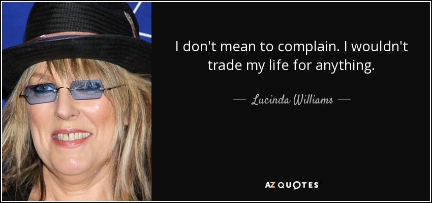 I don't mean to complain. I wouldn't trade my life for anything. - Lucinda Williams