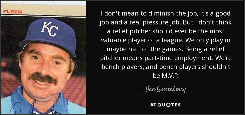 I don't mean to diminish the job, it's a good job and a real pressure job. But I don't think a relief pitcher should ever be the most valuable player of a league. We only play in maybe half of the games. Being a relief pitcher means part-time employment. We're bench players, and bench players shouldn't be M.V.P. - Dan Quisenberry