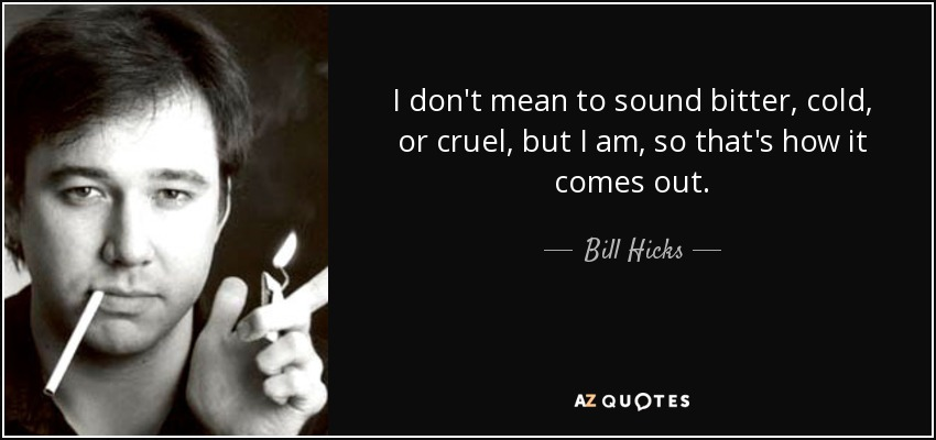 I don't mean to sound bitter, cold, or cruel, but I am, so that's how it comes out. - Bill Hicks