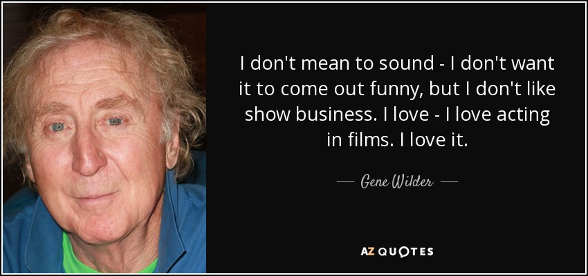 I don't mean to sound - I don't want it to come out funny, but I don't like show business. I love - I love acting in films. I love it. - Gene Wilder