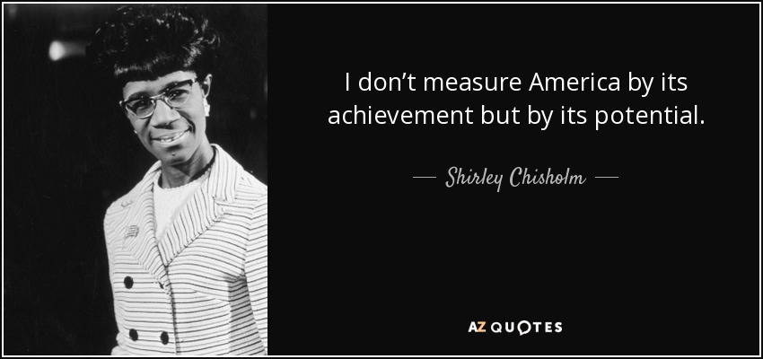 I don't measure America by its achievement but by its potential. - Shirley Chisholm
