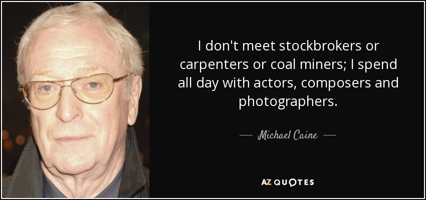 I don't meet stockbrokers or carpenters or coal miners; I spend all day with actors, composers and photographers. - Michael Caine