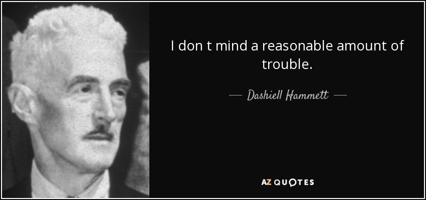 I don t mind a reasonable amount of trouble. - Dashiell Hammett