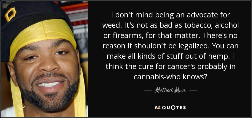 I don't mind being an advocate for weed. It's not as bad as tobacco, alcohol or firearms, for that matter. There's no reason it shouldn't be legalized. You can make all kinds of stuff out of hemp. I think the cure for cancer's probably in cannabis-who knows? - Method Man