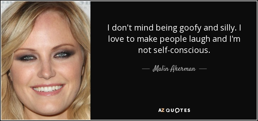 I don't mind being goofy and silly. I love to make people laugh and I'm not self-conscious. - Malin Akerman