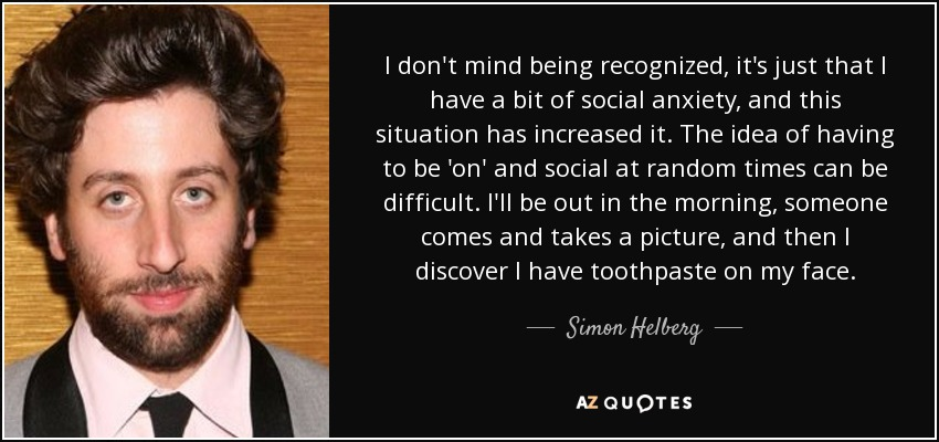 I don't mind being recognized, it's just that I have a bit of social anxiety, and this situation has increased it. The idea of having to be 'on' and social at random times can be difficult. I'll be out in the morning, someone comes and takes a picture, and then I discover I have toothpaste on my face. - Simon Helberg