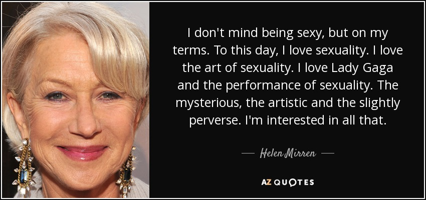 I don't mind being sexy, but on my terms. To this day, I love sexuality. I love the art of sexuality. I love Lady Gaga and the performance of sexuality. The mysterious, the artistic and the slightly perverse. I'm interested in all that. - Helen Mirren