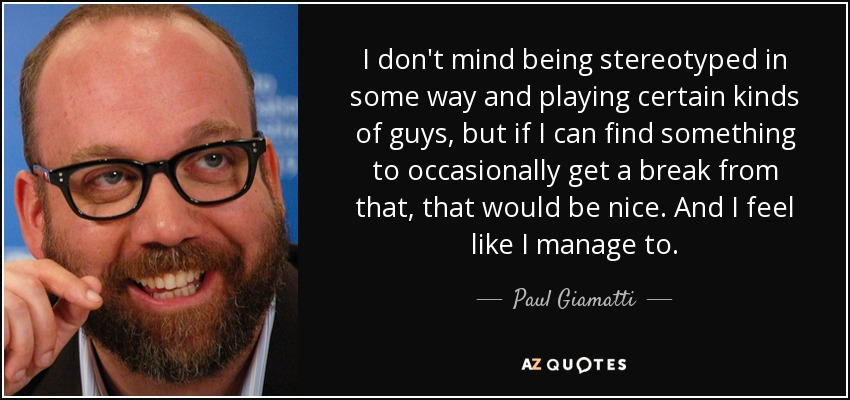 I don't mind being stereotyped in some way and playing certain kinds of guys, but if I can find something to occasionally get a break from that, that would be nice. And I feel like I manage to. - Paul Giamatti