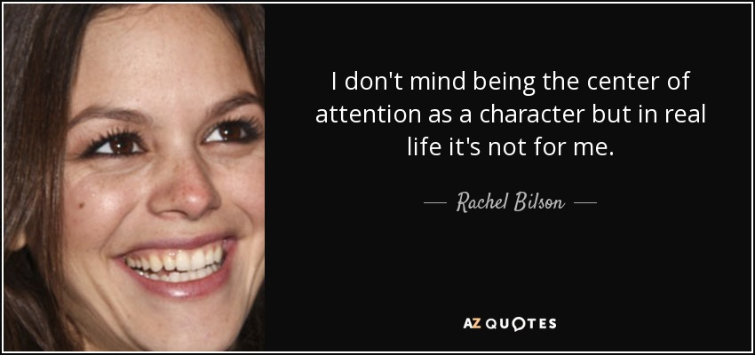 I don't mind being the center of attention as a character but in real life it's not for me. - Rachel Bilson
