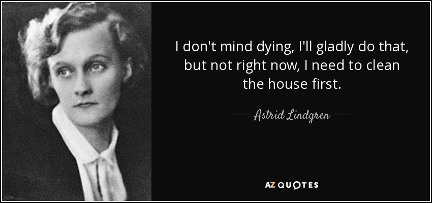 I don't mind dying, I'll gladly do that, but not right now, I need to clean the house first. - Astrid Lindgren