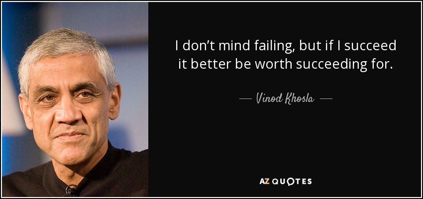I don't mind failing, but if I succeed it better be worth succeeding for. - Vinod Khosla