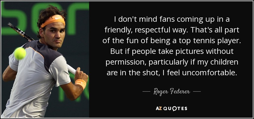 I don't mind fans coming up in a friendly, respectful way. That's all part of the fun of being a top tennis player. But if people take pictures without permission, particularly if my children are in the shot, I feel uncomfortable. - Roger Federer
