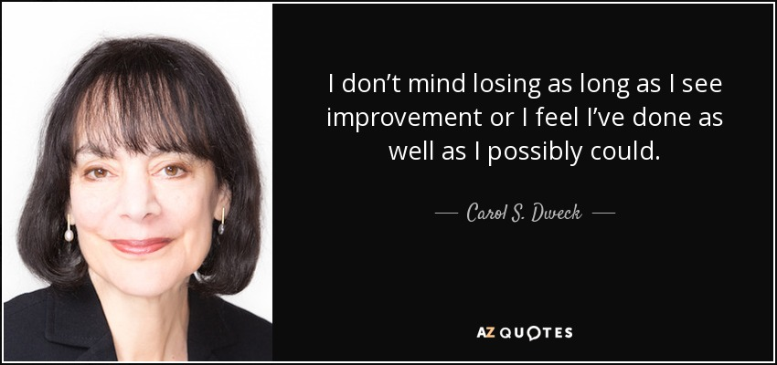 I don't mind losing as long as I see improvement or I feel I've done as well as I possibly could. - Carol S. Dweck