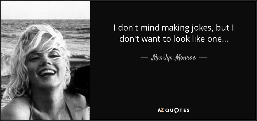 I don't mind making jokes, but I don't want to look like one. - Marilyn Monroe