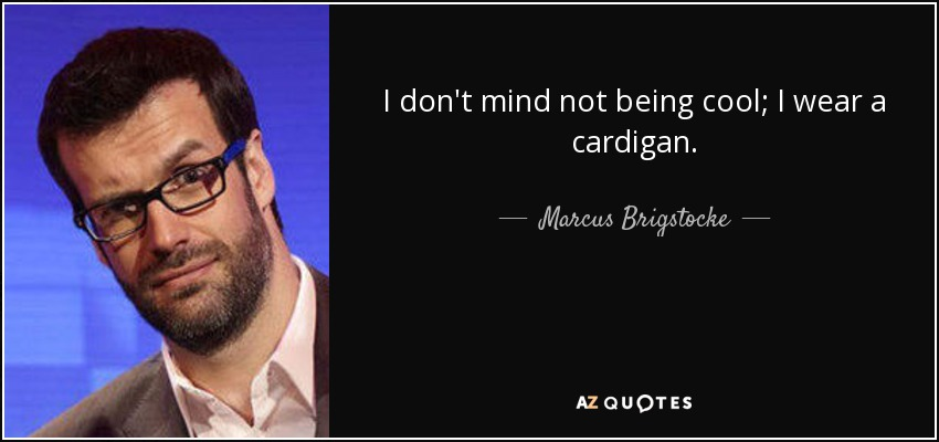 I don't mind not being cool; I wear a cardigan. - Marcus Brigstocke