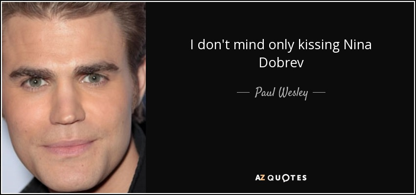 I don't mind only kissing Nina Dobrev - Paul Wesley
