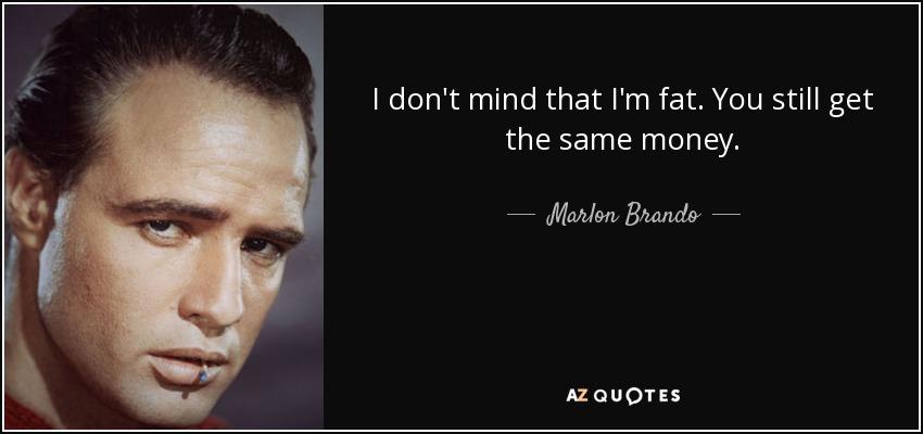 I don't mind that I'm fat. You still get the same money. - Marlon Brando