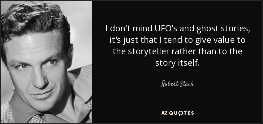 I don't mind UFO's and ghost stories, it's just that I tend to give value to the storyteller rather than to the story itself. - Robert Stack