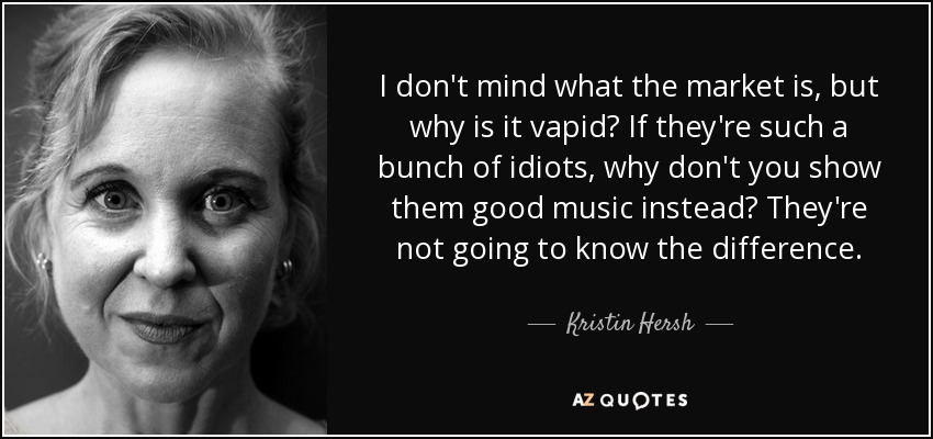 I don't mind what the market is, but why is it vapid? If they're such a bunch of idiots, why don't you show them good music instead? They're not going to know the difference. - Kristin Hersh