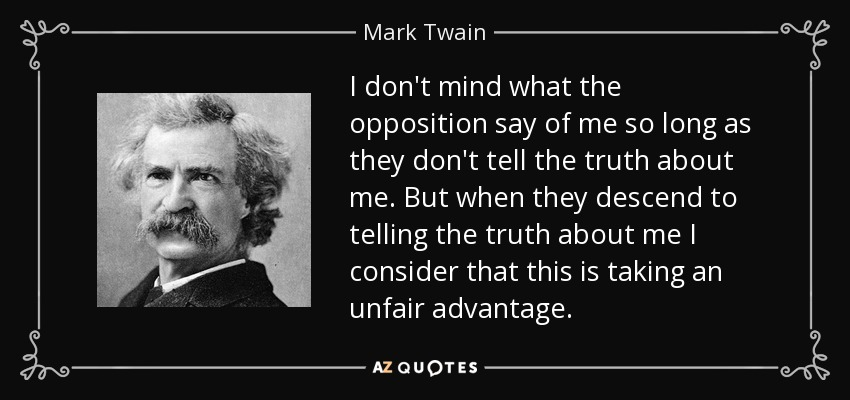 I don't mind what the opposition say of me so long as they don't tell the truth about me. But when they descend to telling the truth about me I consider that this is taking an unfair advantage. - Mark Twain