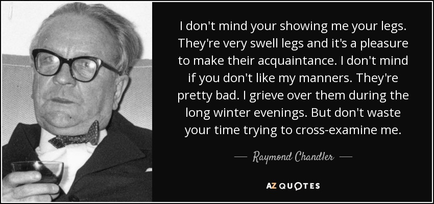 I don't mind your showing me your legs. They're very swell legs and it's a pleasure to make their acquaintace. I don't mind if you don't like my manners. They're pretty bad. I grieve over them during the long winter nights. - Raymond Chandler