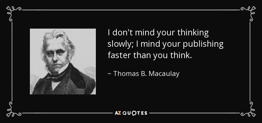 I don't mind your thinking slowly; I mind your publishing faster than you think. - Thomas B. Macaulay