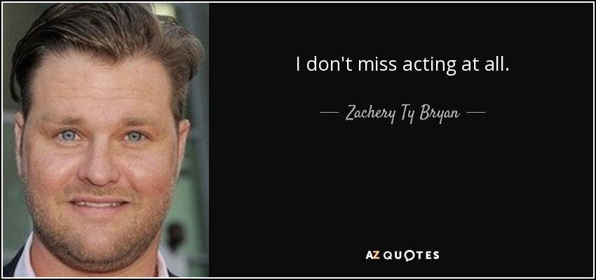 I don't miss acting at all. - Zachery Ty Bryan