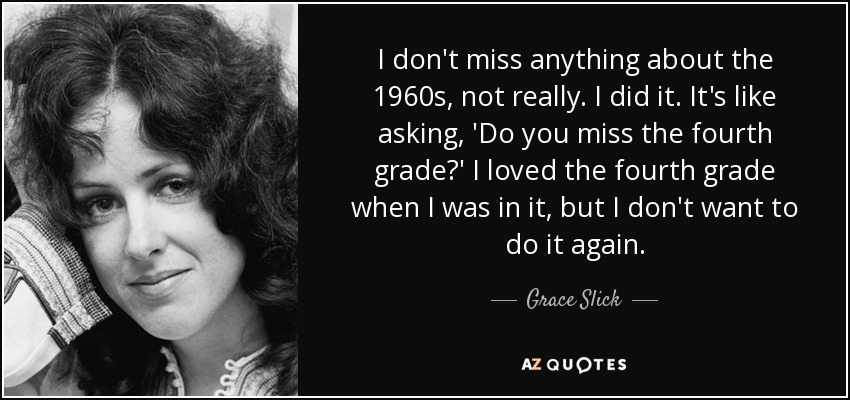 I don't miss anything about the 1960s, not really. I did it. It's like asking, 'Do you miss the fourth grade?' I loved the fourth grade when I was in it, but I don't want to do it again. - Grace Slick