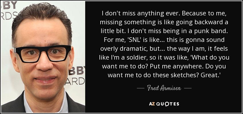 I don't miss anything ever. Because to me, missing something is like going backward a little bit. I don't miss being in a punk band. For me, 'SNL' is like... this is gonna sound overly dramatic, but... the way I am, it feels like I'm a soldier, so it was like, 'What do you want me to do? Put me anywhere. Do you want me to do these sketches? Great.' - Fred Armisen