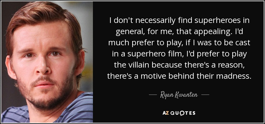 I don't necessarily find superheroes in general, for me, that appealing. I'd much prefer to play, if I was to be cast in a superhero film, I'd prefer to play the villain because there's a reason, there's a motive behind their madness. - Ryan Kwanten