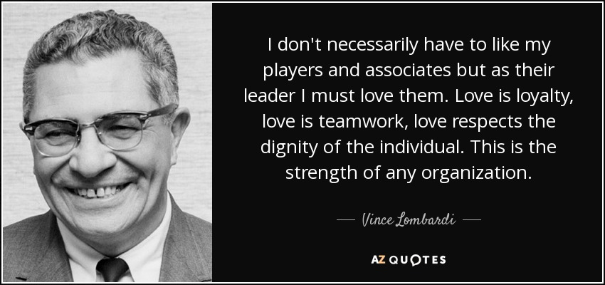 I don't necessarily have to like my players and associates but as their leader I must love them. Love is loyalty, love is teamwork, love respects the dignity of the individual. This is the strength of any organization. - Vince Lombardi