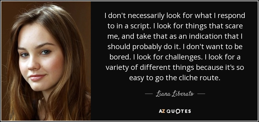 I don't necessarily look for what I respond to in a script. I look for things that scare me, and take that as an indication that I should probably do it. I don't want to be bored. I look for challenges. I look for a variety of different things because it's so easy to go the cliche route. - Liana Liberato