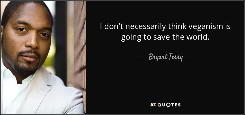 I don't necessarily think veganism is going to save the world. - Bryant Terry