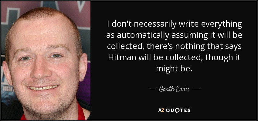 I don't necessarily write everything as automatically assuming it will be collected, there's nothing that says Hitman will be collected, though it might be. - Garth Ennis