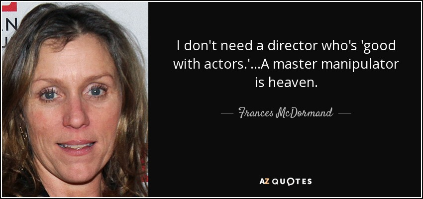 I don't need a director who's 'good with actors.'...A master manipulator is heaven. - Frances McDormand