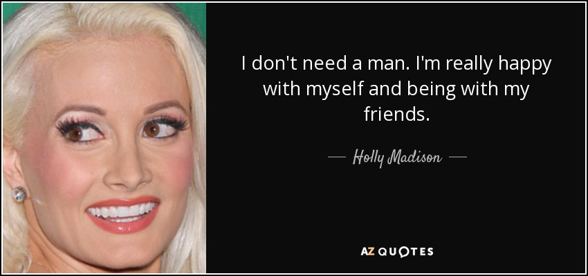 I don't need a man. I'm really happy with myself and being with my friends. - Holly Madison