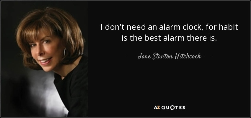 I don't need an alarm clock, for habit is the best alarm there is. - Jane Stanton Hitchcock