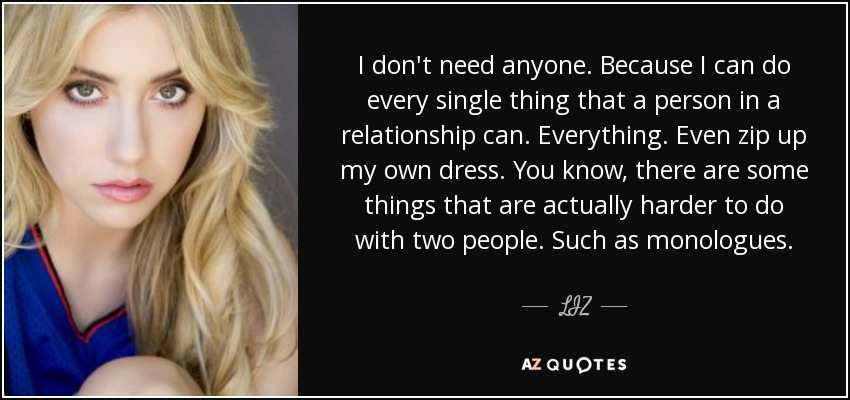 I don't need anyone. Because I can do every single thing that a person in a relationship can. Everything. Even zip up my own dress. You know, there are some things that are actually harder to do with two people. Such as monologues. - LIZ