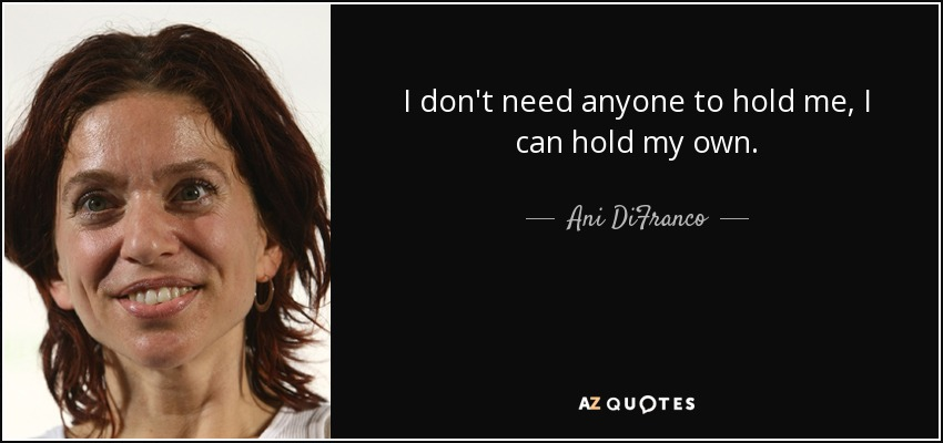 I don't need anyone to hold me, I can hold my own. - Ani DiFranco