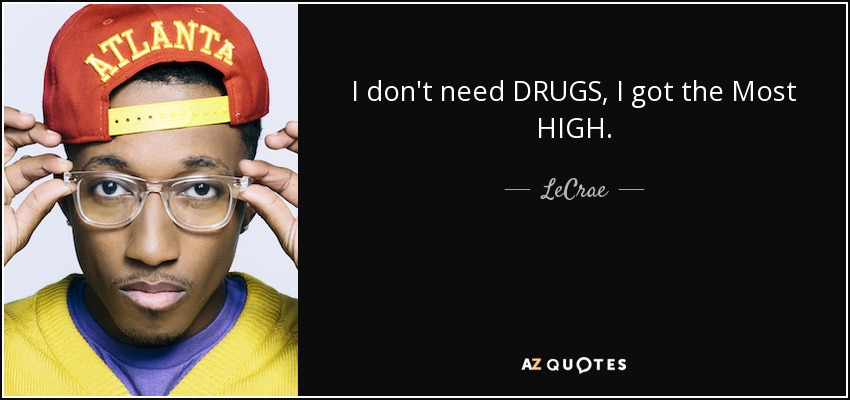 I don't need DRUGS, I got the Most HIGH. - LeCrae