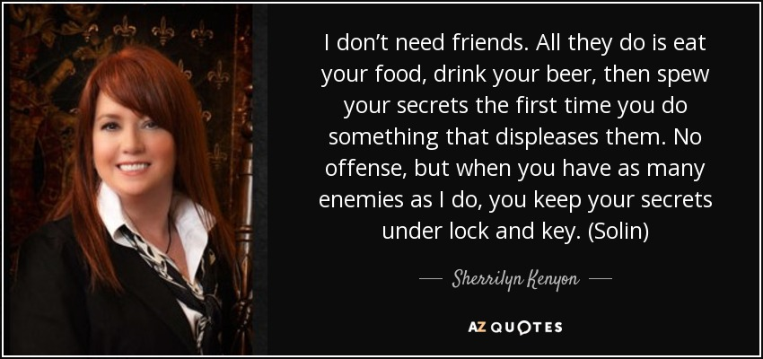 I don't need friends. All they do is eat your food, drink your beer, then spew your secrets the first time you do something that displeases them. No offense, but when you have as many enemies as I do, you keep your secrets under lock and key. (Solin) - Sherrilyn Kenyon