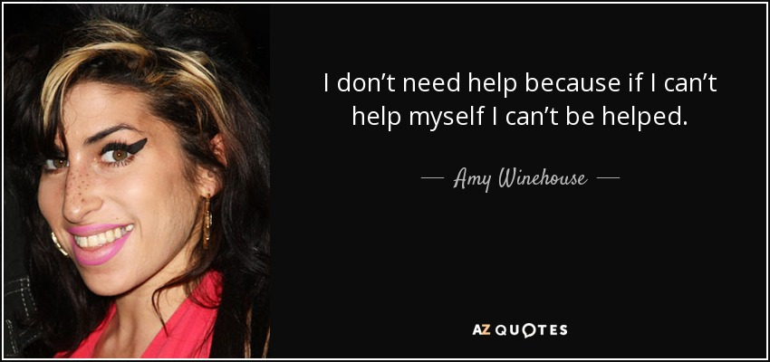 I don't need help because if I can't help myself I can't be helped. - Amy Winehouse