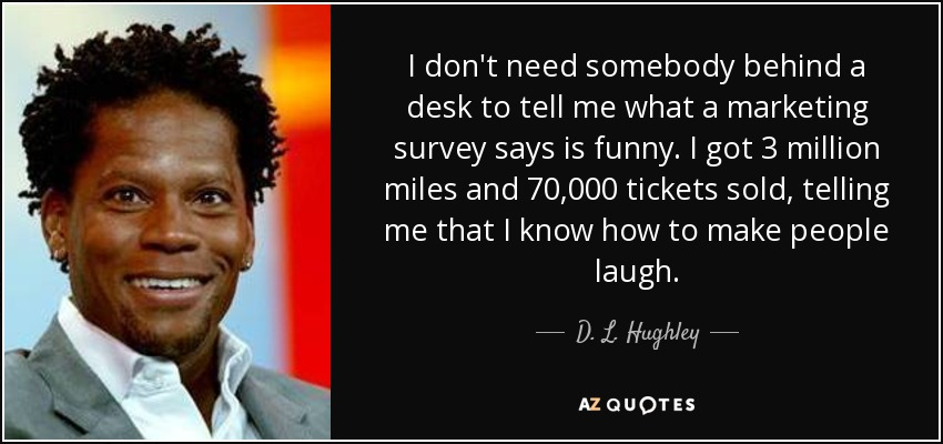 I don't need somebody behind a desk to tell me what a marketing survey says is funny. I got 3 million miles and 70,000 tickets sold, telling me that I know how to make people laugh. - D. L. Hughley