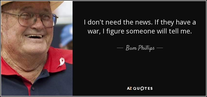 I don't need the news. If they have a war, I figure someone will tell me. - Bum Phillips