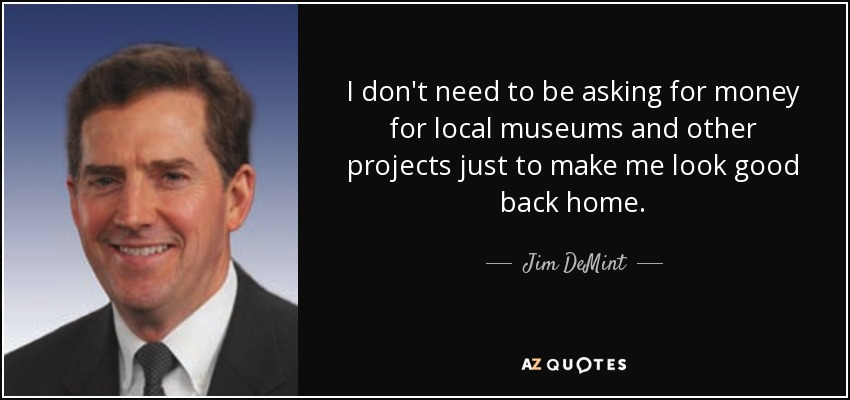 I don't need to be asking for money for local museums and other projects just to make me look good back home. - Jim DeMint