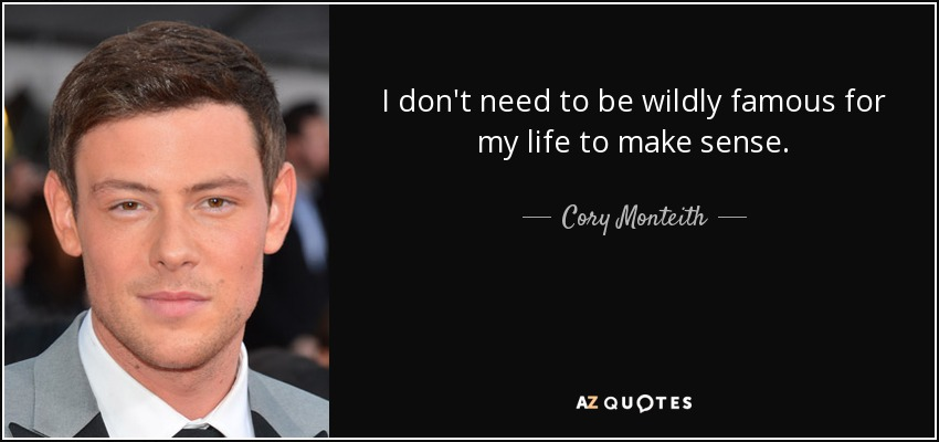 I don't need to be wildly famous for my life to make sense. - Cory Monteith