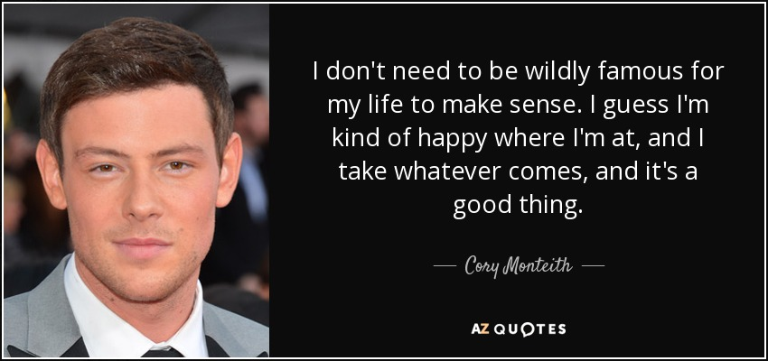 I don't need to be wildly famous for my life to make sense. I guess I'm kind of happy where I'm at, and I take whatever comes, and it's a good thing. - Cory Monteith